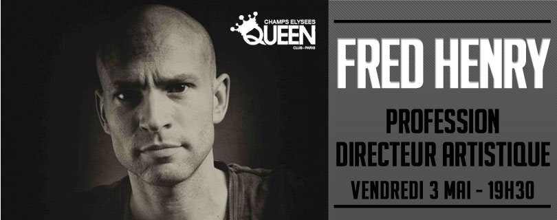 Fred Henry, DA du Queen Paris - Vendredi 3 Mai a 19h30, c'est un invite ...